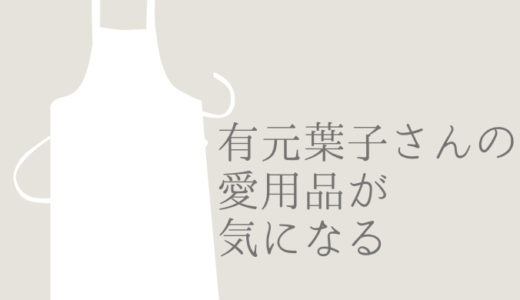 料理研究家 有元葉子さんの愛用するキッチン道具がほしい!