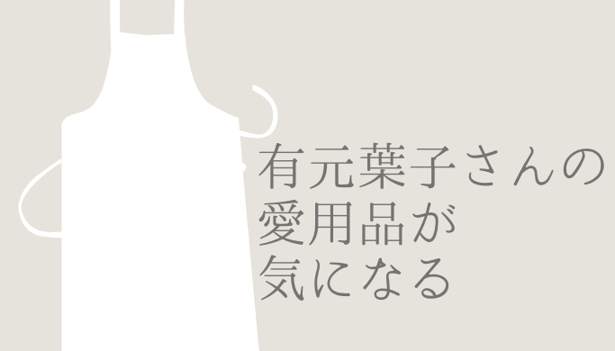 有元葉子さんの愛用品が気になる!