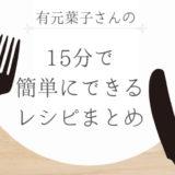 15分でできる、簡単おいしい有元葉子さんのレシピまとめ