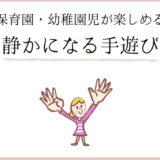 保育園・幼稚園児が楽しめる、最後に静かになる手遊び