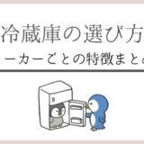 主婦が解説!メーカーごとの冷蔵庫の特徴とあなたにおすすめの冷蔵庫
