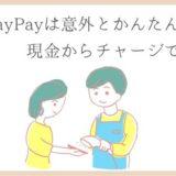PayPayのはじめ方を主婦が解説!カード登録なし・現金からチャージもかんたんです