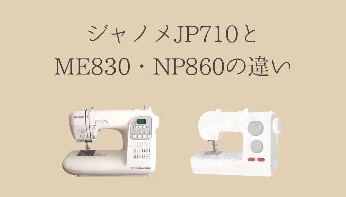 ジャノメミシンJP710シリーズとME830(NP860)の違い